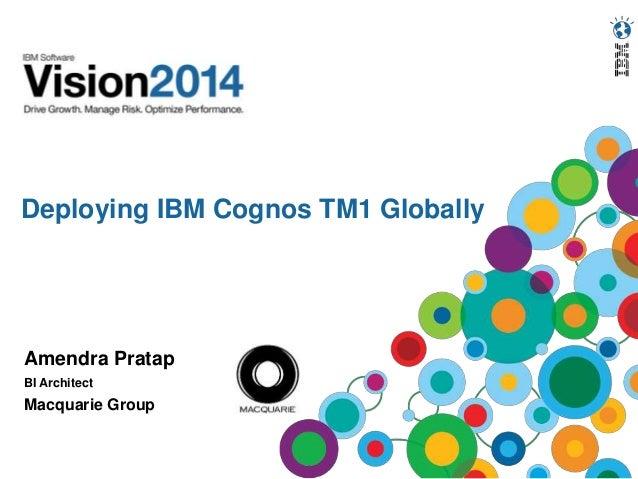 Deploying IBM Cognos TM1 Globally Amendra Pratap BI Architect Macquarie Group