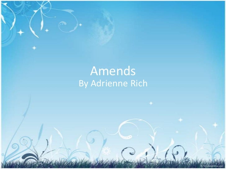 amends by adrienne rich Adrienne rich (b 1929) born to a middle-class family, rich was educated by her parents until she entered public school in the fourth grade she graduated phi beta kappa from radcliffe college in 1951, the same year her first book of poems, a change of world, appeared.