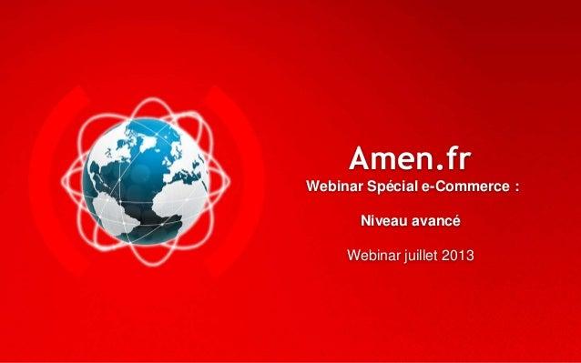 Amen.fr Webinar Spécial e-Commerce : Niveau avancé Webinar juillet 2013