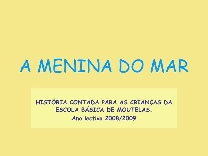 A MENINA DO MAR HISTÓRIA CONTADA PARA AS CRIANÇAS DA ESCOLA BÁSICA DE MOUTELAS. Ano lectivo 2008/2009