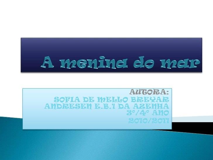A menina do mar<br />AUTORA:<br />SOFIA DE MELLO BREYAR ANDRESEN E.B.1 DA AZENHA     3º/4º ANO<br />2010/2011<br />