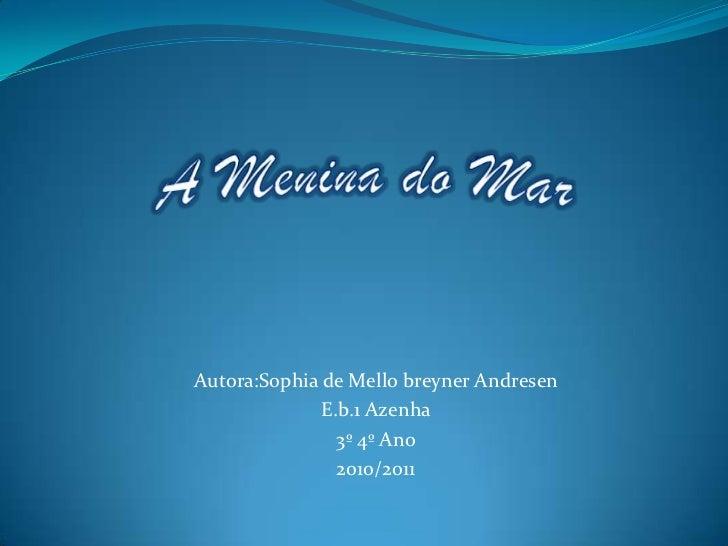 A Menina do Mar<br />Autora:Sophia de Mello breyner Andresen<br />E.b.1 Azenha<br />3º 4º Ano<br />2010/2011<br />