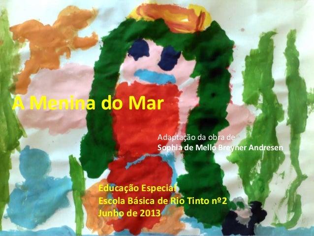 A Menina do MarAdaptação da obra deSophia de Mello Breyner AndresenEducação EspecialEscola Básica de Rio Tinto nº2Junho de...