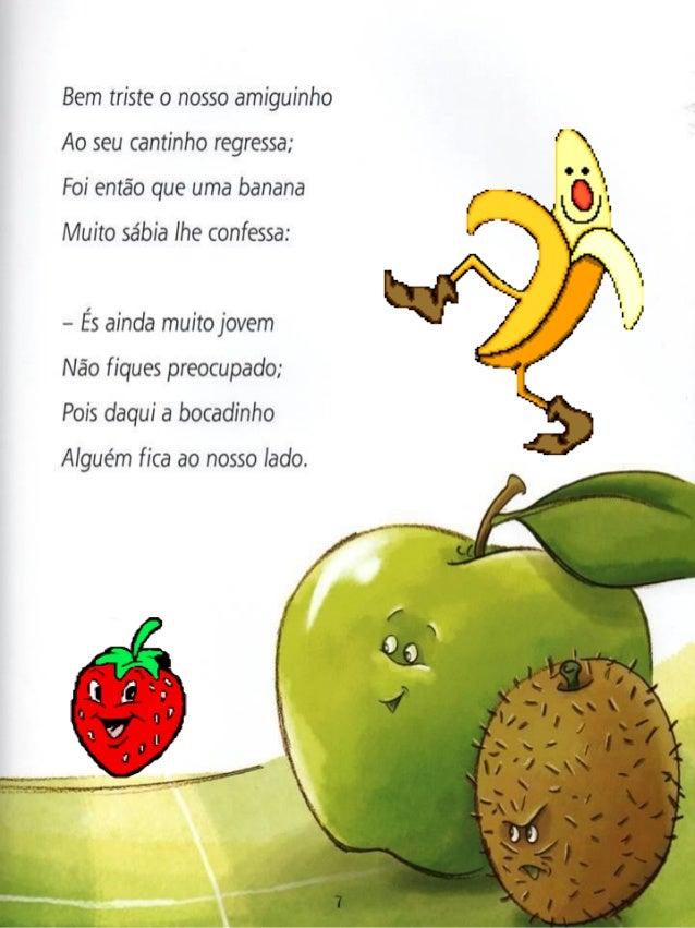 Bem triste o nosso amiguinho Ao seu cantinho regressa;  Foi então que uma banana  Muito sábia lhe confessa:   - És ainda m...