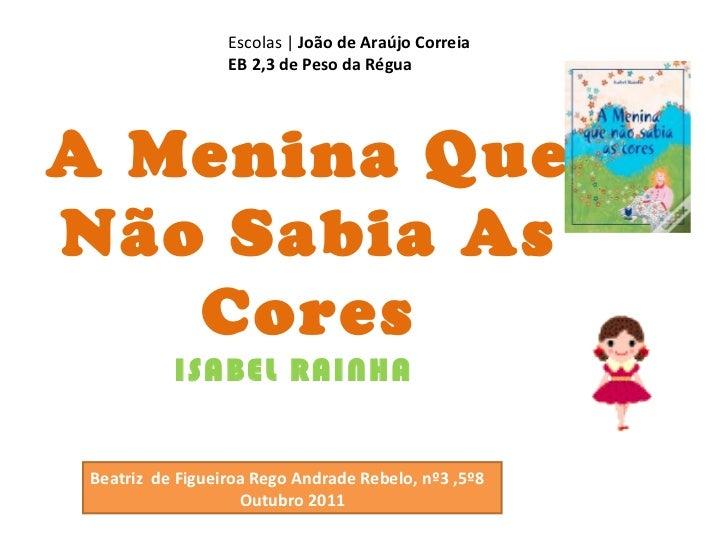A Menina Que Não Sabia As Cores ISABEL RAINHA Escolas |  João de Araújo Correia EB 2,3 de Peso da Régua Beatriz  de Figuei...