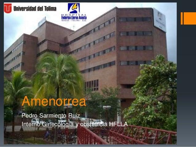 AmenorreaPedro Sarmiento RuizInterno Ginecología y obstetricia HFLLA