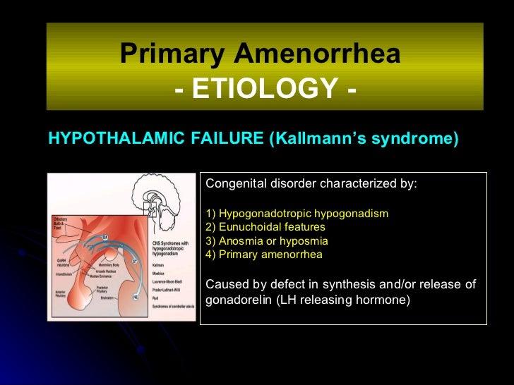 HYPOTHALAMIC FAILURE (Kallmann's syndrome) Primary Amenorrhea   - ETIOLOGY - Congenital disorder characterized by: 1) Hypo...