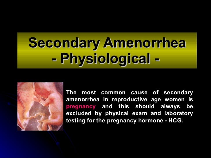 Secondary Amenorrhea - Physiological -   The most common cause of secondary amenorrhea in reproductive age women is  pregn...