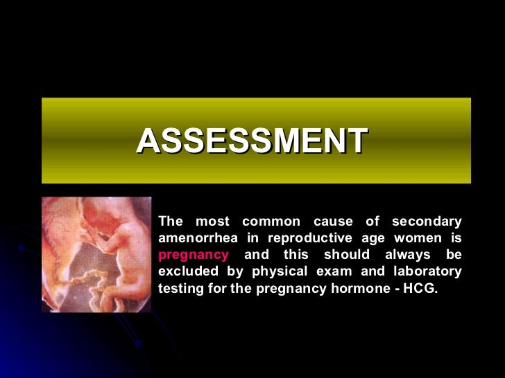 ASSESSMENT   The most common cause of secondary amenorrhea in reproductive age women is   pregnancy   and this should alwa...