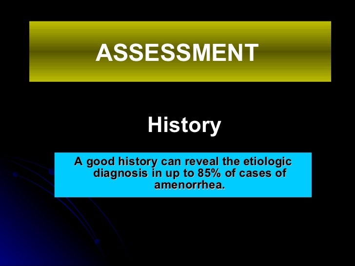 History <ul><li>A good history can reveal the etiologic diagnosis in up to 85% of cases of amenorrhea. </li></ul>ASSESSMEN...