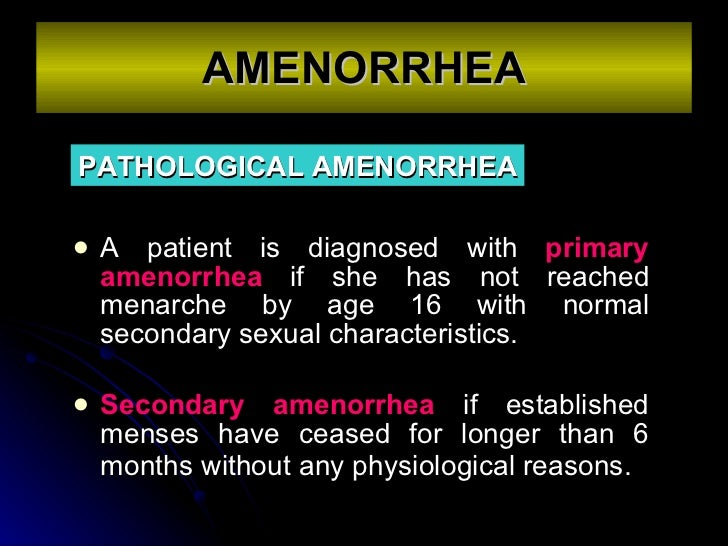 AMENORRHEA <ul><li>A patient is diagnosed with  primary amenorrhea  if she has not reached menarche by age 16 with normal ...