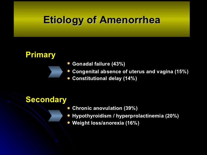 Etiology of Amenorrhea <ul><li>Primary  </li></ul><ul><ul><ul><ul><ul><li>Gonadal failure (43%)  </li></ul></ul></ul></...
