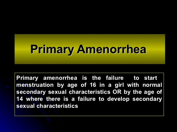 Primary Amenorrhea   Primary amenorrhea is  the failure  to start  menstruation by age of 16 in a girl with normal seconda...