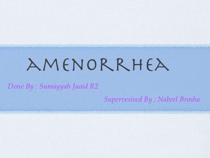 amenorrhea <ul><li>Done By : Sumayyah Juaid R2 </li></ul><ul><li>Supervesised By : Nabeel Brasha  </li></ul>