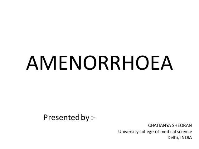 AMENORRHOEA Presentedby:- CHAITANYA SHEORAN University college of medical science Delhi, INDIA
