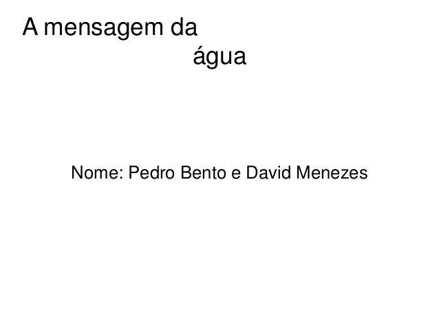 A mensagem da água Nome: Pedro Bento e David Menezes