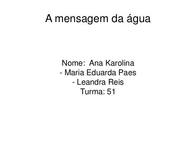 A mensagem da água Nome: Ana Karolina - Maria Eduarda Paes - Leandra Reis Turma: 51