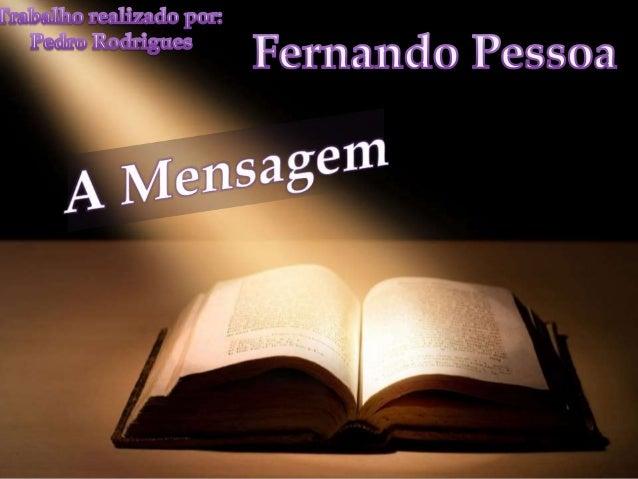 •Mensagem é o mais célebre dos livros do poeta português Fernando Pessoa e o único que ele publicou na sua vida (em 1934, ...