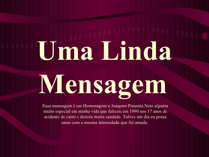 Uma Linda Mensagem   Essa mensagem é em Homenagem a Joaquim Pimenta Neto alguém muito especial em minha vida que faleceu e...