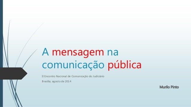 A mensagem na comunicação pública II Encontro Nacional de Comunicação do Judiciário Brasília, agosto de 2014 Murilo Pinto