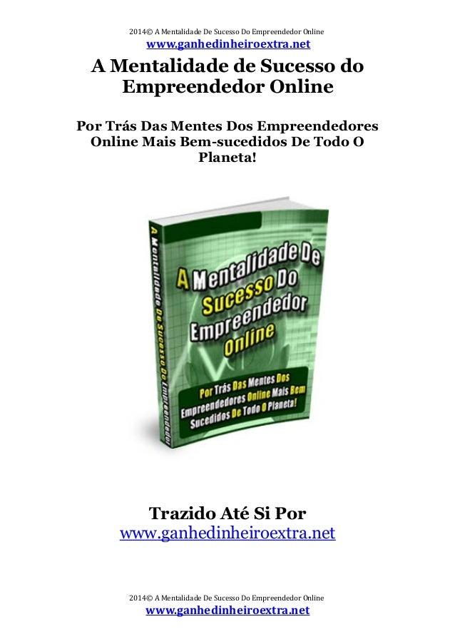 2014© A Mentalidade De Sucesso Do Empreendedor Online www.ganhedinheiroextra.net A Mentalidade de Sucesso do Empreendedor ...