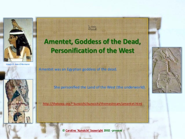 Amentet was an Egyptian goddess of the dead.She personified the Land of the West (the underworld).http://thekeep.org/~kuno...