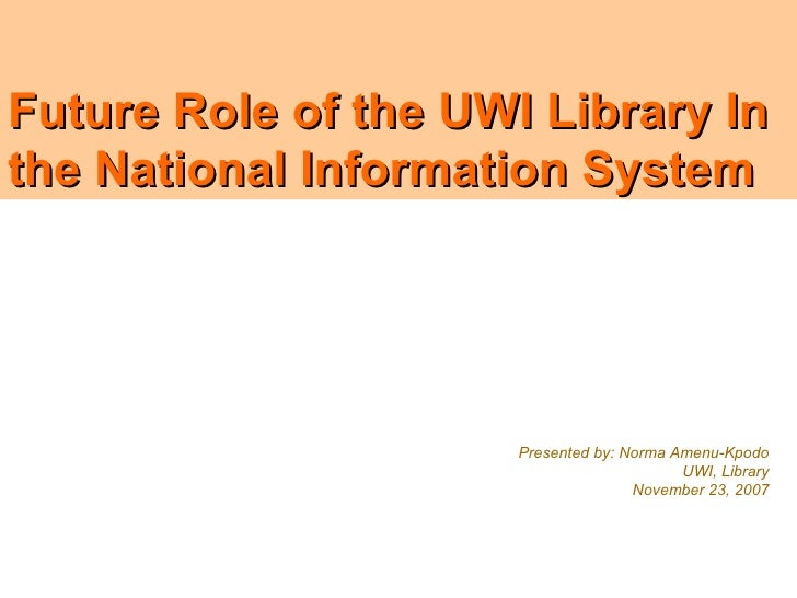 Future Role of the UWI Library In the National Information System                           Presented by: Norma Amenu-Kpod...