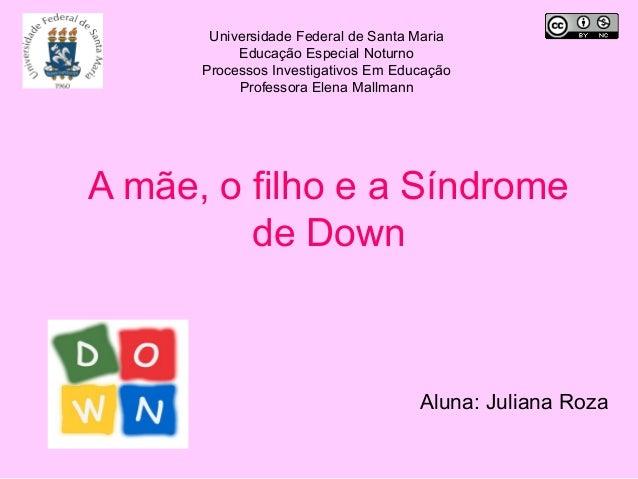 A mãe, o filho e a Síndrome de Down Aluna: Juliana Roza Universidade Federal de Santa Maria Educação Especial Noturno Proc...
