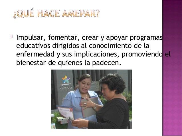  Impulsar, fomentar, crear y apoyar programaseducativos dirigidos al conocimiento de laenfermedad y sus implicaciones, pr...