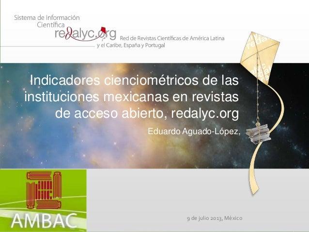 Indicadores cienciométricos de las instituciones mexicanas en revistas de acceso abierto, redalyc.org Eduardo Aguado-López...