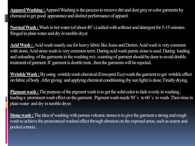 ApparelWashing:ApparelWashingistheprocesstoremovedirtanddustgreyorcolorgarmentsby chemicaltogetgood appearanceanddistinctp...