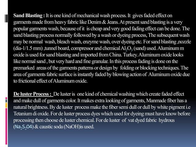 SandBlasting: Itisonekindofmechanicalwashprocess.It givesfadedeffecton garmentsmadefromheavyfabriclikeDenim&Jeans.Atpresen...