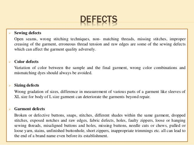 DEFECTS  Sewing defects Open seams, wrong stitching techniques, non- matching threads, missing stitches, improper creasin...