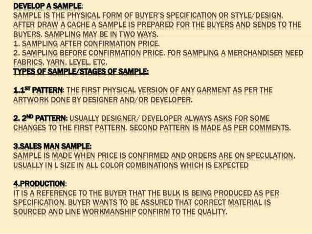 DEVELOP A SAMPLE: SAMPLE IS THE PHYSICAL FORM OF BUYER'S SPECIFICATION OR STYLE/DESIGN. AFTER DRAW A CACHE A SAMPLE IS PRE...