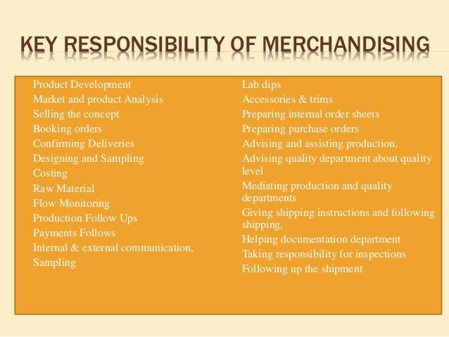 KEY RESPONSIBILITY OF MERCHANDISING  Product Development  Market and product Analysis  Selling the concept  Booking or...