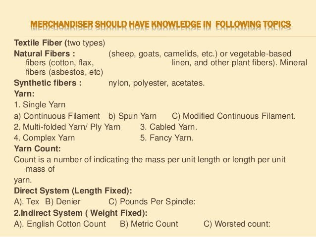 MERCHANDISER SHOULD HAVE KNOWLEDGE IN FOLLOWING TOPICS Textile Fiber (two types) Natural Fibers : (sheep, goats, camelids,...