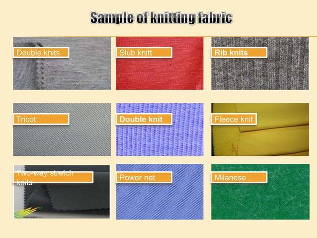 Double knits Slub knitt Rib knits Tricot Double knit Fleece knit Two-way stretch knits Power net Milanese