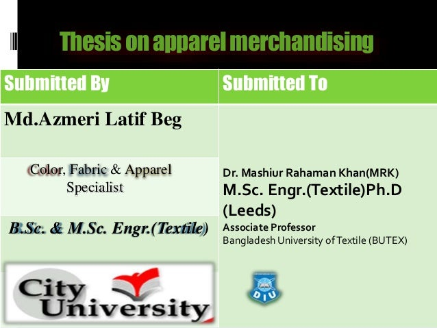 Thesisonapparelmerchandising Submitted By Submitted To Md.Azmeri Latif Beg Dr. Mashiur Rahaman Khan(MRK) M.Sc. Engr.(Texti...