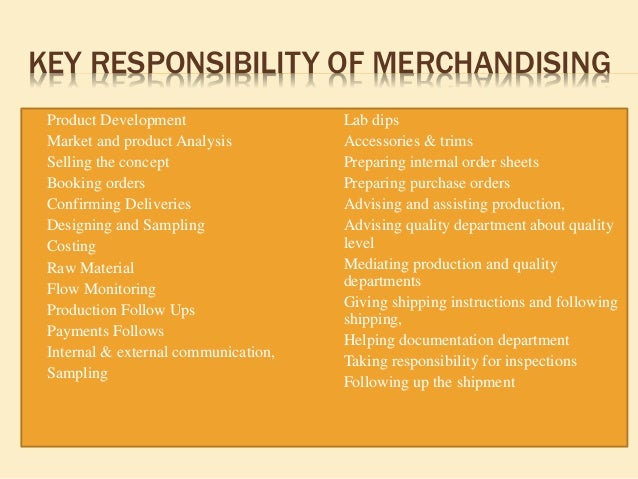 role of a merchandiser Fashion merchandising job description the job responsibilities of a fashion merchandiser are varied depending on the kind of fashion business one is in nevertheless, many fashion merchandisers often work long hours and sometimes over weekends.