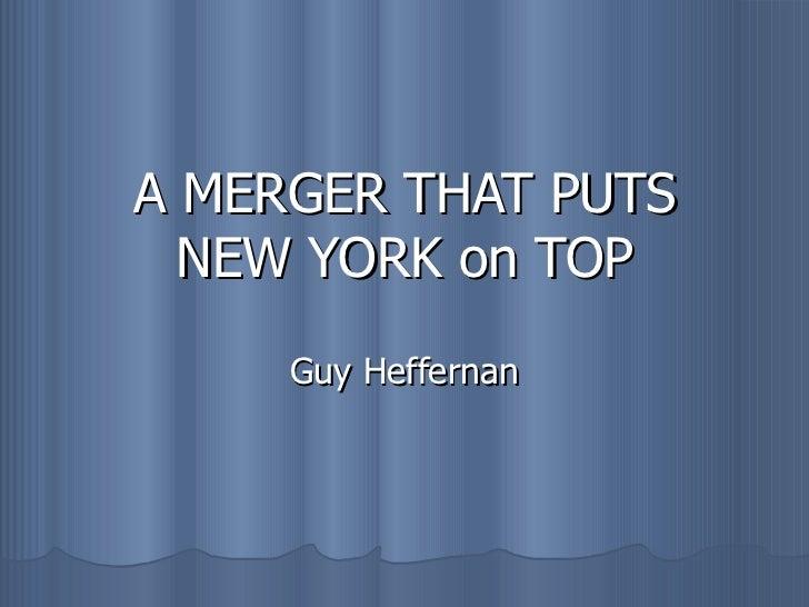 A MERGER THAT PUTS NEW YORK on TOP Guy Heffernan