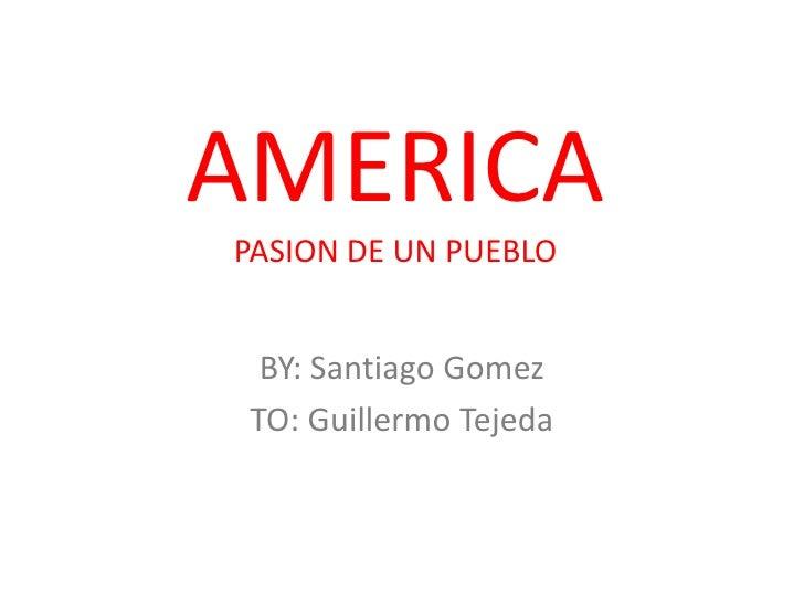 AMERICA PASION DE UN PUEBLO     BY: Santiago Gomez  TO: Guillermo Tejeda
