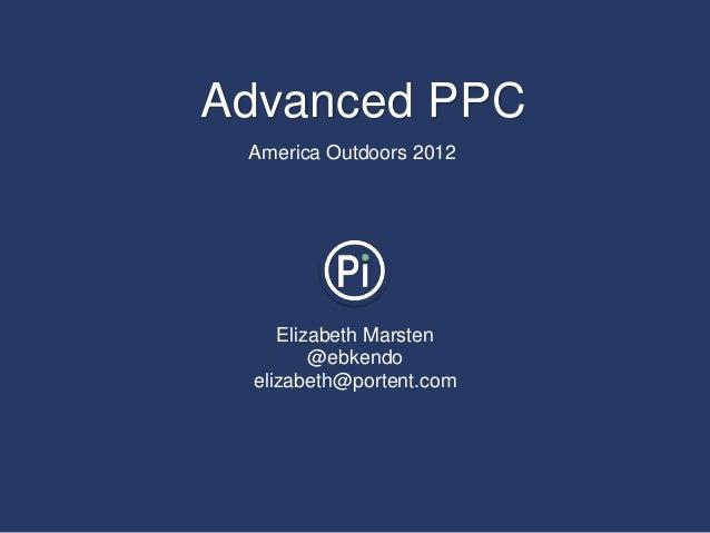 Advanced PPC America Outdoors 2012    Elizabeth Marsten        @ebkendo elizabeth@portent.com