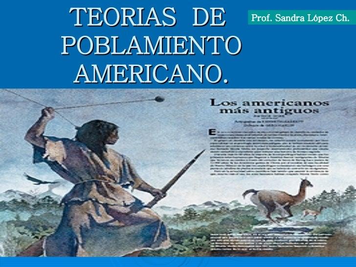 TEORIAS  DE  POBLAMIENTO AMERICANO. Prof. Sandra López Ch.