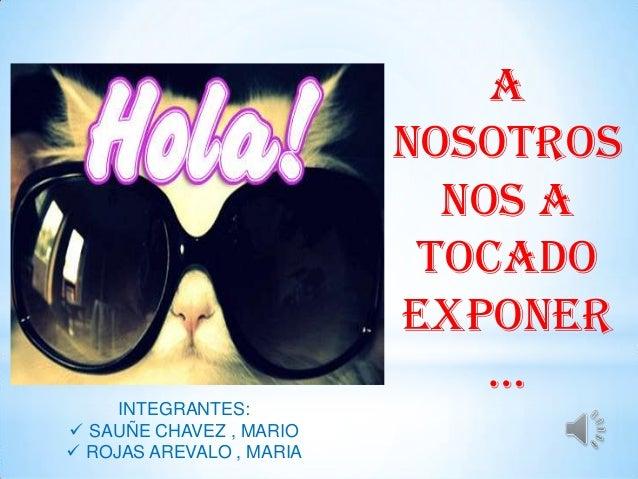 A NOSOTROS NOS A TOCADO EXPONER … INTEGRANTES:  SAUÑE CHAVEZ , MARIO  ROJAS AREVALO , MARIA