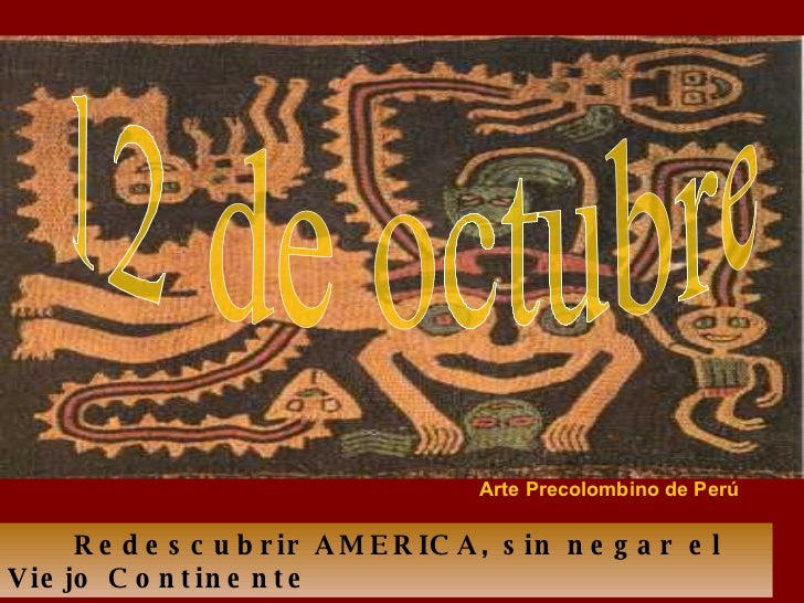 Redescubrir AMERICA, sin negar el Viejo Continente 12 de octubre Arte Precolombino de Perú