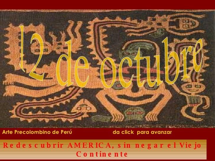 Redescubrir AMERICA, sin negar el Viejo Continente 12 de octubre Arte Precolombino de Perú  da click  para avanzar