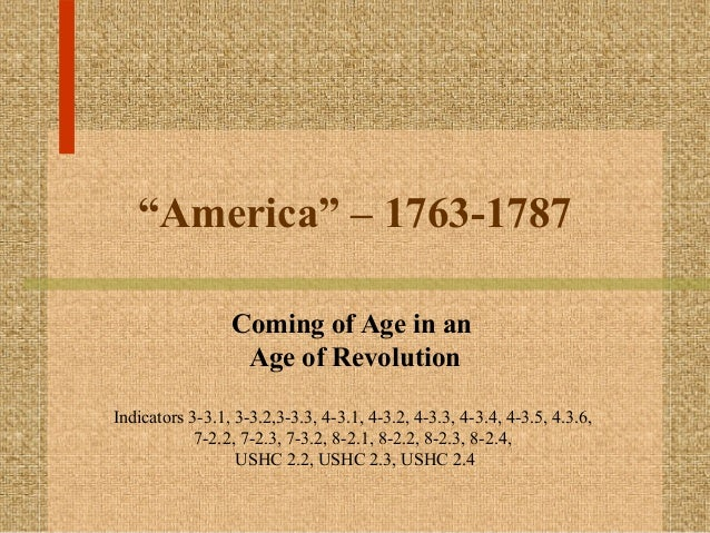 """""""America"""" – 1763-1787 Coming of Age in an Age of Revolution Indicators 3-3.1, 3-3.2,3-3.3, 4-3.1, 4-3.2, 4-3.3, 4-3.4, 4-3..."""