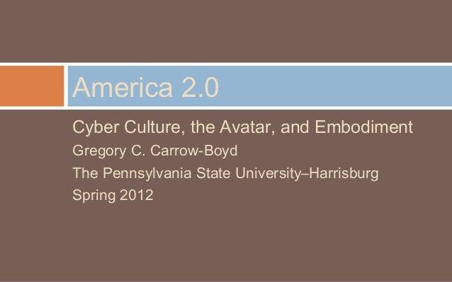 America 2.0Cyber Culture, the Avatar, and EmbodimentGregory C. Carrow-BoydThe Pennsylvania State University–HarrisburgSpri...