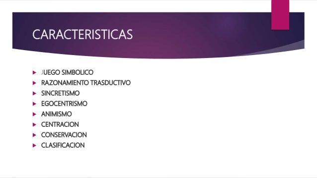 CARACTERISTICAS  JUEGO SIMBOLICO  RAZONAMIENTO TRASDUCTIVO  SINCRETISMO  EGOCENTRISMO  ANIMISMO  CENTRACION  CONSER...