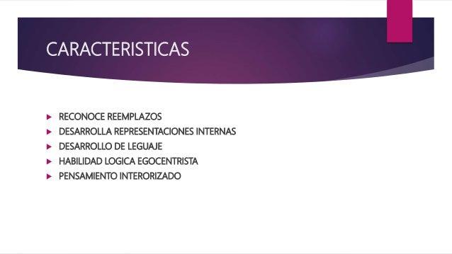 CARACTERISTICAS  RECONOCE REEMPLAZOS  DESARROLLA REPRESENTACIONES INTERNAS  DESARROLLO DE LEGUAJE  HABILIDAD LOGICA EG...